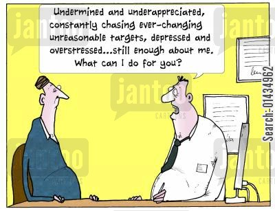 patient cartoon humor: 'Undermined and under-appreciated, constantly chasing ever-changing unreasonable targets, depressed and overstressed...still enough about me. What can I do for you?'