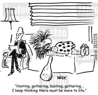 discontent cartoon humor: Hunting, gathering, hunting, gathering...I keep thinking there must be more to life.