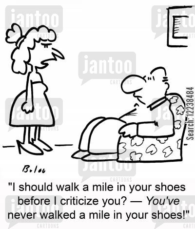 mile cartoon humor: 'I should walk a mile in your shoes before I criticize you? -- YOU'VE never walked a mile in your shoes!'