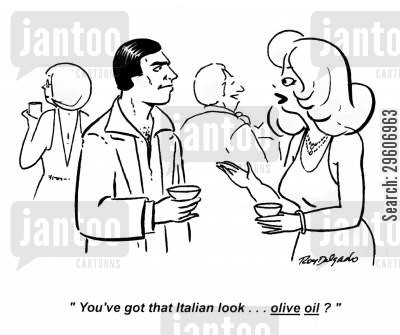 look cartoon humor: 'You've got that Italian look... olive oil?'