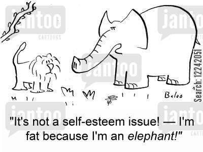 because cartoon humor: 'It's not a self-esteem issue! -- I'm fat because I'm an elephant!'