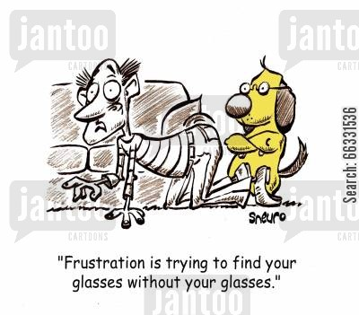 seeing cartoon humor: Frustration is looking for your glasses without your glasses.
