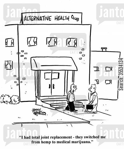 smoking marjuana cartoon humor: Man to other coming out of Alternative Health Club: 'I had total joint replacement - they switched me from hemp to medical marijuana.'