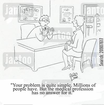 medical problem cartoon humor: 'Your problem is quite simple. Millions of people have. But the medical profession has no answer for it.'