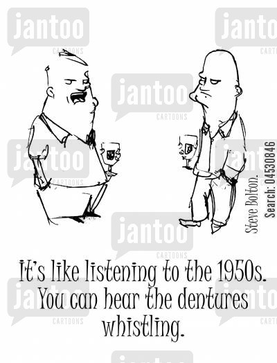 old aged cartoon humor: 'It's like listening to the 1950s. You can hear the dentures whistling.'