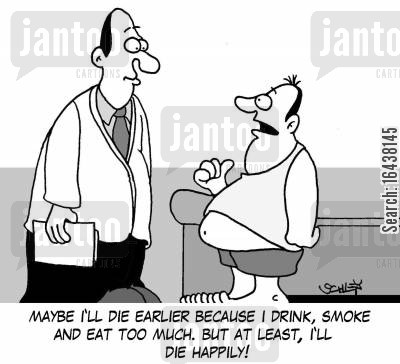 healthy diets cartoon humor: 'Maybe I'll die earlier because I drink, smoke and eat too much. But at least, I'll die happily!'