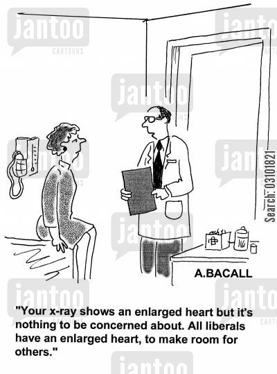righty cartoon humor: 'Your x-ray shows an enlarged heart but it's nothing to be concerned about. All liberals have enlarged heart, to make room for others.'