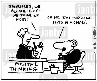 positive thinking cartoon humor: 'Remember, we become what we think of most.' - 'Oh no, I'm turning into a woman.'