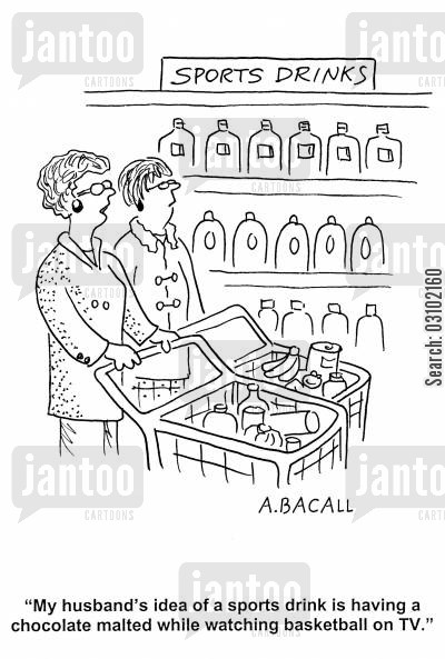 sports drinks cartoon humor: 'My husband's idea of a sports drink is having a chocolate malted while watching basketball on TV.'