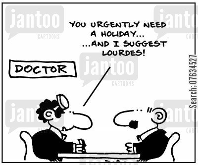 miracle cure cartoon humor: You urgently need a holiday, and I suggest Lourdes!