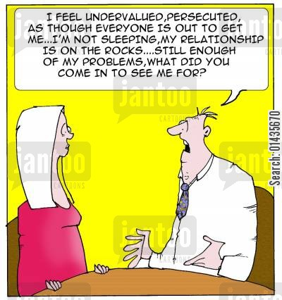 depression cartoon humor: 'I feel undervalued, persecuted, as though everyone is out to get me...I'm not sleeping, my relationship is on the rocks...still enough of my problems, what did you come in to see me for?'