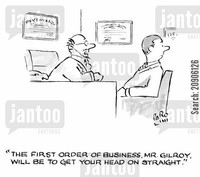 order of business cartoon humor: 'The first order of business, Mr Gilroy, will be to get your head on straight.'