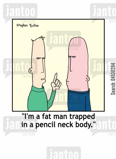 too cartoon humor: 'I'm a fat man trapped in a pencil neck body.'