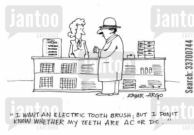 flow cartoon humor: 'I want an electric tooth brush; but I don't know whether my teeth are AC or DC.'