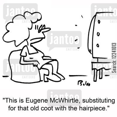 substituting cartoon humor: 'This is Eugene McWhirtle, substituting for that old coot with the hairpiece.'