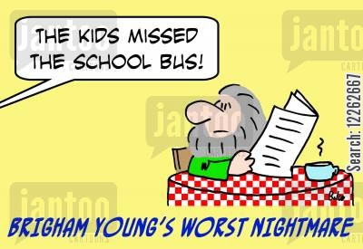 mormonism cartoon humor: BRIGHAM YOUNG'S WORST NIGHTMARE, 'The kids missed the school bus!'