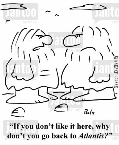 alantis cartoon humor: 'If you don't like it here, why don't you go back to Atlantis?'