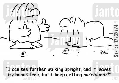 bipedal cartoon humor: 'I can see farther walking upright, and it leaves my hands free, but I keep getting nosebleeds!'