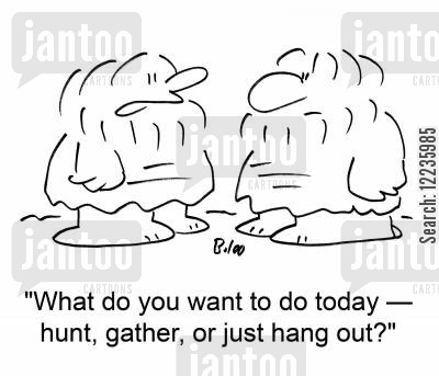 gatherers cartoon humor: 'What do you want to do today --hunt, gather, or just hang out?'