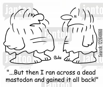 gained cartoon humor: '...But then I ran across a dead mastodon, and gained it all back!'