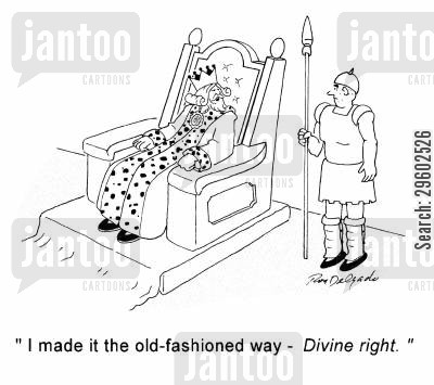 powerful cartoon humor: 'I made it the old-fashioned way - Divine right.'