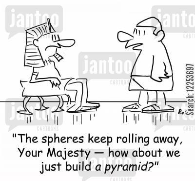 spheres cartoon humor: 'The spheres keep rolling away, Your Majesty -- how about we just build a pyramid?'