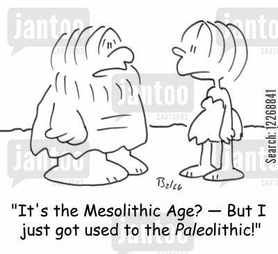 paleolithic age cartoon humor: 'It's the Mesolithic Age? - But I just got used to the PALEOlithic!'