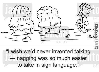 sign language cartoon humor: 'I wish we'd never invented talking — nagging was so much easier to take in sign language.'