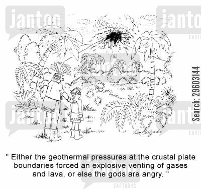 erupt cartoon humor: 'Either the geothermal pressures at the crustal plate boundaries forced an explosive venting of gases and lava, or else the gods are angry.'