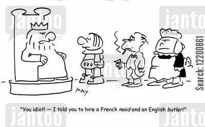 royal courts cartoon humor: 'You idiot!- I told you to hire a French maid and an English butler!'