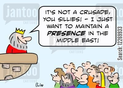 crusaded cartoon humor: 'It's not a crusade, you sillies! - I just want to maintain a PRESENCE in the Middle East.'