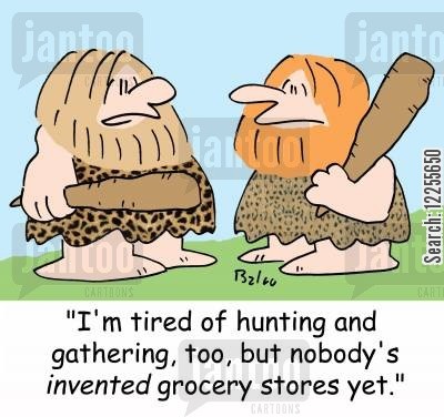 grocerty store cartoon humor: 'I'm tired of hunting and gathering too, but nobody's invented grocery stores yet,'