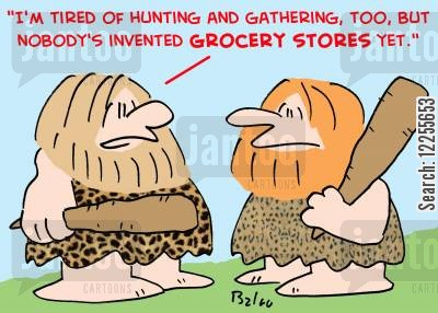 grocerty store cartoon humor: 'I'm tired of hunting and gathering too, but nobody's invented grocery stores yet.'