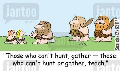 hunters and gatherers cartoon humor: 'Those who can't hunt, gather -- those who can't hunt OR gather, teach.'