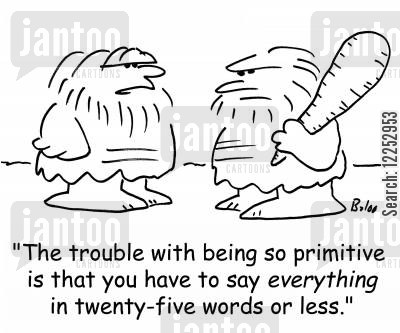 primitives cartoon humor: 'The trouble with being so primitive is that you have to say EVERYTHING in twenty-five words or less.'