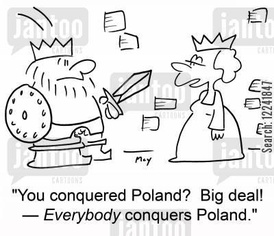 conquerers cartoon humor: 'You conquered Poland? Big deal! -- Everybody conquers Poland.'