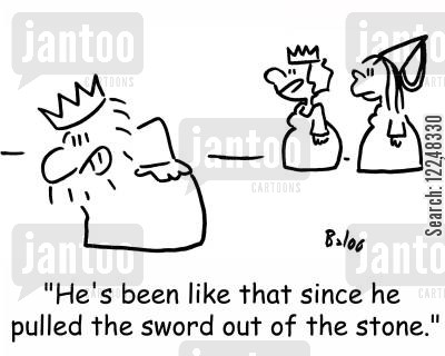 pulled cartoon humor: 'He's been like that since he pulled the sword out of the stone.'