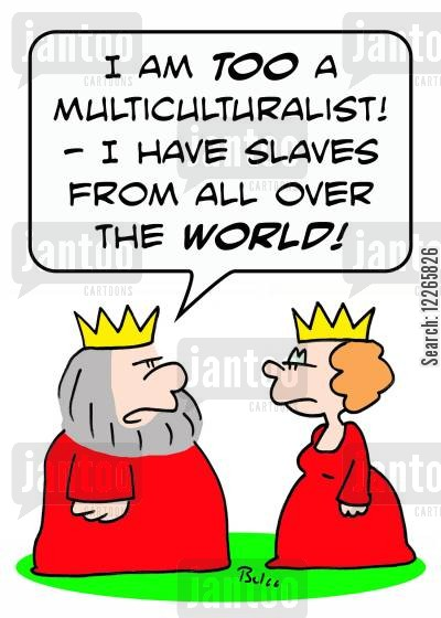 multiculturalist cartoon humor: 'I am TOO a multiculturalist -- I have slaves from all over the WORLD!'
