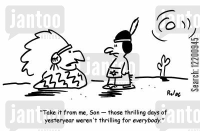 tipee cartoon humor: 'Take it from me, son - those thrilling days yesteryear weren't thrilling for everybody.'