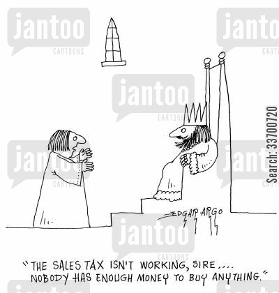 sires cartoon humor: 'The sales tax isn't working, sire... Nobody has enough money to buy anything.'