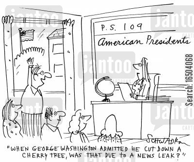 cherry tree cartoon humor: 'When George Washington admitted he cut down a cherry tree, was that due to a news leak?'