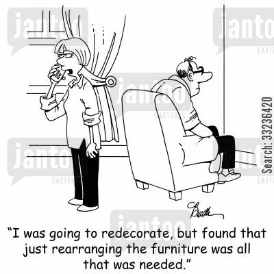 rearranging cartoon humor: 'I was going to redecorate, but found that just rearranging the furniture was all that was needed.'