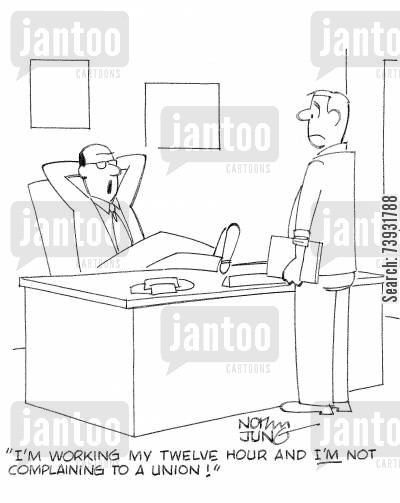 employment law cartoon humor: 'I'm working my twelve hour and I'M not complaining to a union!'