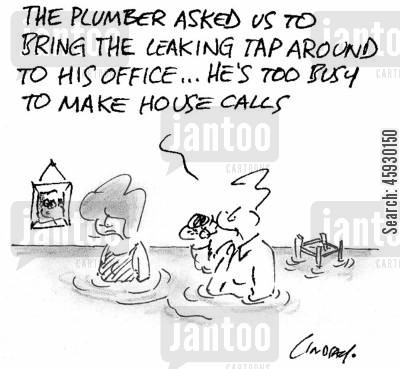 housecalls cartoon humor: The plumber asked us to bring the leaking tap around to his office...he's too busy to make house calls.