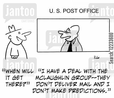 mclaughlin cartoon humor: 'When will it get there?'. 'I have a deal with the McLaughlin Group -- they don't deliver mail and I don't make predictions.'