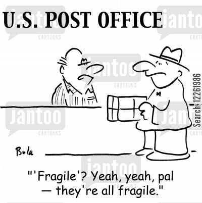 fragile goods cartoon humor: U. S. POST OFFICE, ''Fragile'? Yeah, yeah, pal -- they're all fragile.'