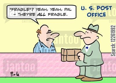 office managers cartoon humor: U. S. POST OFFICE, ''Fragile'? Yeah, yeah, pal -- they're all fragile.'