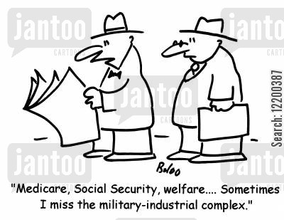 petro-military complex cartoon humor: 'Medicare, Social Secuirty, welfare...Sometimes I miss the military-industrial complex.'