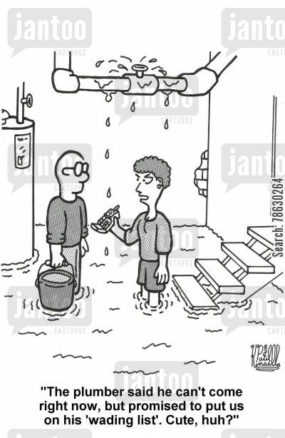 plumbing emergencies cartoon humor: 'The plumber said he can't come right now, but promised to put us on his 'wading list'. Cute, huh?'