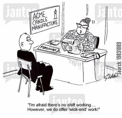 factory worker cartoon humor: 'I'm afraid there's no shift working....However, we do offer 'wick-end work!'